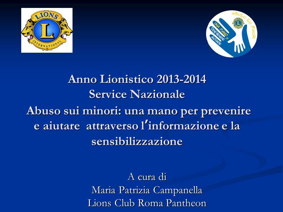 Anno Lionistico 2013-2014 Service Nazionale Abuso sui minori: una mano per prevenire e aiutare attraverso linformazione e la sensibilizzazione A cura di Maria Patrizia Campanella Lions Club Roma Pantheon