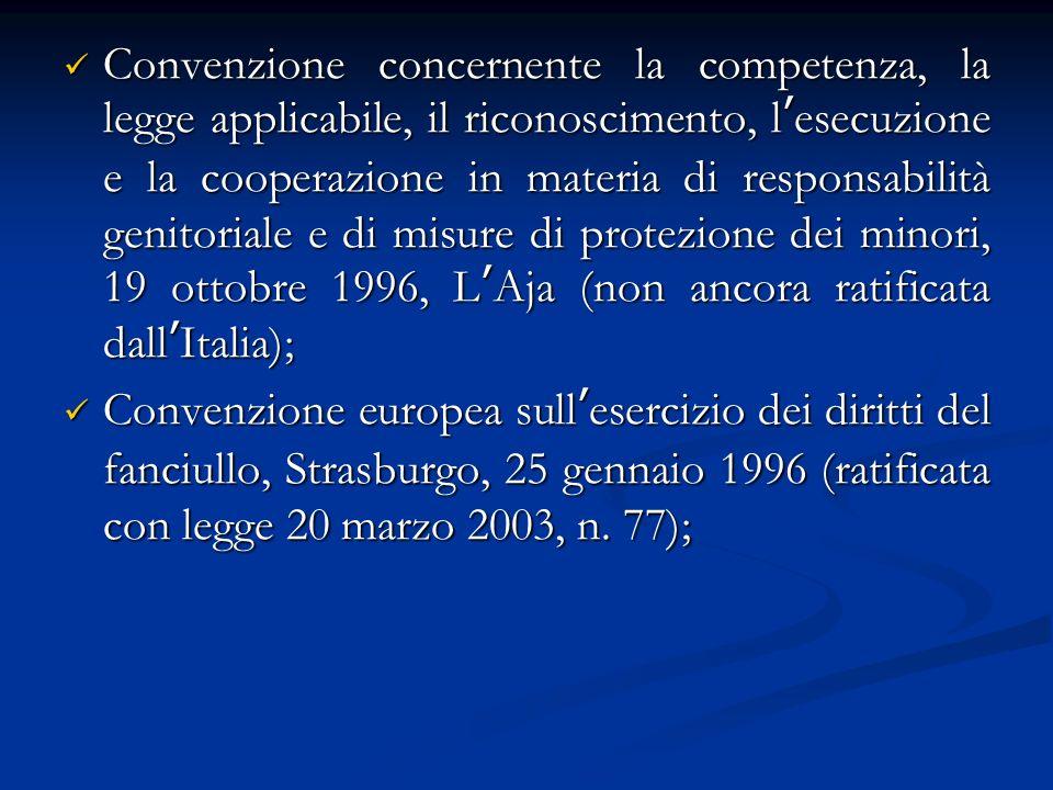 Convenzione concernente la competenza, la legge applicabile, il riconoscimento, lesecuzione e la cooperazione in materia di responsabilità genitoriale e di misure di protezione dei minori, 19 ottobre 1996, LAja (non ancora ratificata dallItalia); Convenzione concernente la competenza, la legge applicabile, il riconoscimento, lesecuzione e la cooperazione in materia di responsabilità genitoriale e di misure di protezione dei minori, 19 ottobre 1996, LAja (non ancora ratificata dallItalia); Convenzione europea sullesercizio dei diritti del fanciullo, Strasburgo, 25 gennaio 1996 (ratificata con legge 20 marzo 2003, n.