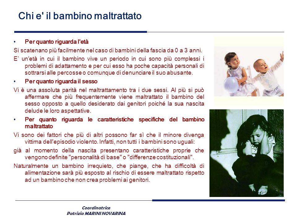 Coordinatrice Patrizia MARINI NOVARINA Chi e' il bambino maltrattato Per quanto riguarda l'età Si scatenano più facilmente nel caso di bambini della f