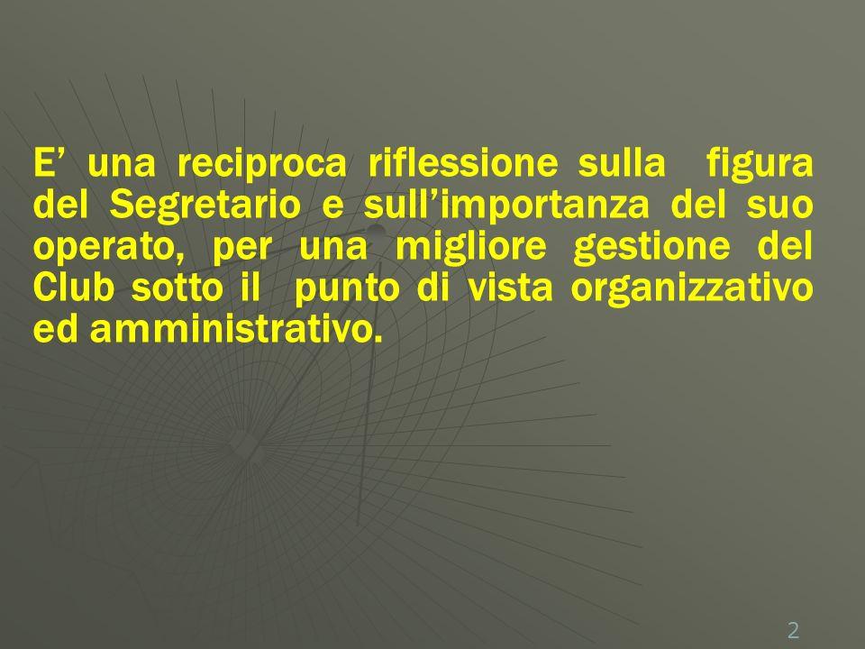 2 E una reciproca riflessione sulla figura del Segretario e sullimportanza del suo operato, per una migliore gestione del Club sotto il punto di vista organizzativo ed amministrativo.