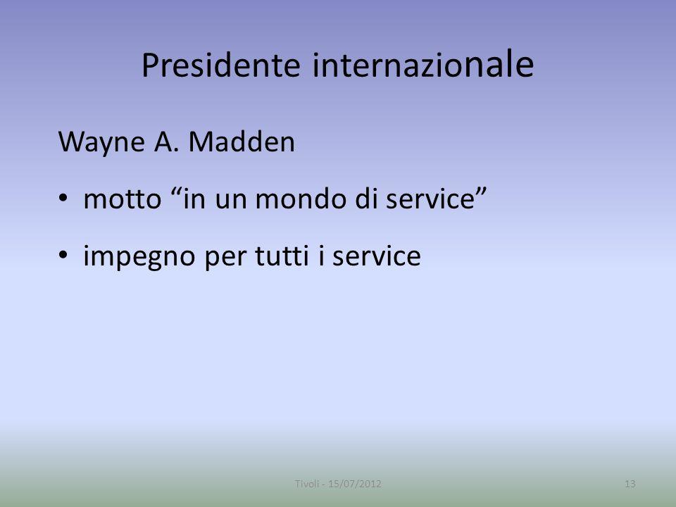 Presidente internazio nale Wayne A. Madden motto in un mondo di service impegno per tutti i service 13Tivoli - 15/07/2012