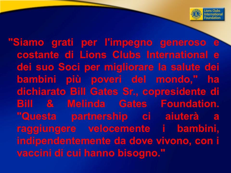 Siamo grati per l impegno generoso e costante di Lions Clubs International e dei suo Soci per migliorare la salute dei bambini più poveri del mondo, ha dichiarato Bill Gates Sr., copresidente di Bill & Melinda Gates Foundation.