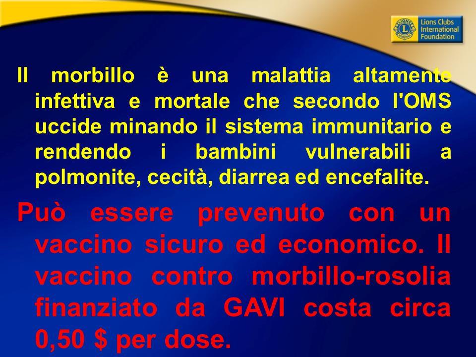 Il morbillo è una malattia altamente infettiva e mortale che secondo l OMS uccide minando il sistema immunitario e rendendo i bambini vulnerabili a polmonite, cecità, diarrea ed encefalite.