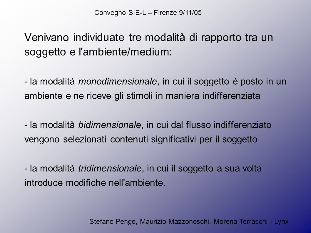 Convegno SIE-L – Firenze 9/11/05 Stefano Penge, Maurizio Mazzoneschi, Morena Terraschi - Lynx Venivano individuate tre modalità di rapporto tra un soggetto e l ambiente/medium: - la modalità monodimensionale, in cui il soggetto è posto in un ambiente e ne riceve gli stimoli in maniera indifferenziata - la modalità bidimensionale, in cui dal flusso indifferenziato vengono selezionati contenuti significativi per il soggetto - la modalità tridimensionale, in cui il soggetto a sua volta introduce modifiche nell ambiente.