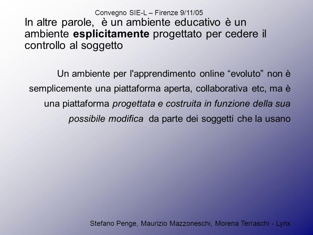 Convegno SIE-L – Firenze 9/11/05 Stefano Penge, Maurizio Mazzoneschi, Morena Terraschi - Lynx In altre parole, è un ambiente educativo è un ambiente esplicitamente progettato per cedere il controllo al soggetto Un ambiente per l apprendimento online evoluto non è semplicemente una piattaforma aperta, collaborativa etc, ma è una piattaforma progettata e costruita in funzione della sua possibile modifica da parte dei soggetti che la usano