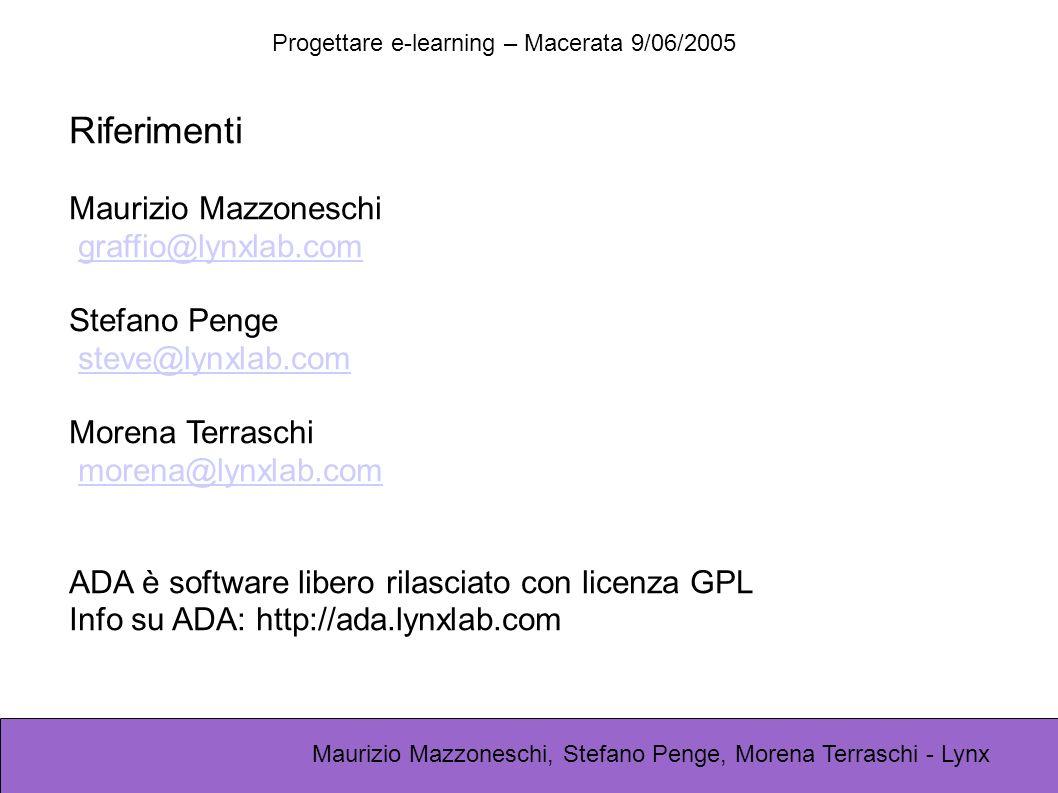 Progettare e-learning – Macerata 9/06/2005 Maurizio Mazzoneschi, Stefano Penge, Morena Terraschi - Lynx Riferimenti Maurizio Mazzoneschi graffio@lynxlab.com Stefano Penge steve@lynxlab.com Morena Terraschi morena@lynxlab.com ADA è software libero rilasciato con licenza GPL Info su ADA: http://ada.lynxlab.com