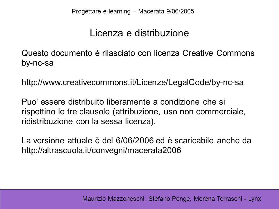 Progettare e-learning – Macerata 9/06/2005 Maurizio Mazzoneschi, Stefano Penge, Morena Terraschi - Lynx Licenza e distribuzione Questo documento è rilasciato con licenza Creative Commons by-nc-sa http://www.creativecommons.it/Licenze/LegalCode/by-nc-sa Puo essere distribuito liberamente a condizione che si rispettino le tre clausole (attribuzione, uso non commerciale, ridistribuzione con la sessa licenza).