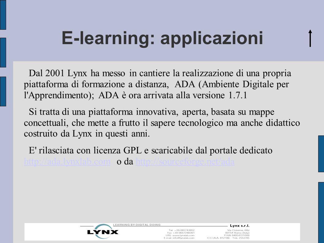 E-learning: applicazioni Dal 2001 Lynx ha messo in cantiere la realizzazione di una propria piattaforma di formazione a distanza, ADA (Ambiente Digitale per l Apprendimento); ADA è ora arrivata alla versione 1.7.1 Si tratta di una piattaforma innovativa, aperta, basata su mappe concettuali, che mette a frutto il sapere tecnologico ma anche didattico costruito da Lynx in questi anni.