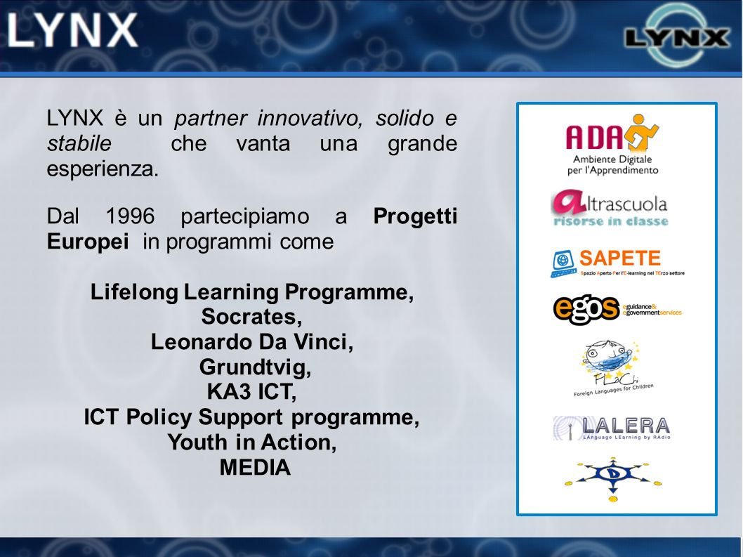 Dal 1996 partecipiamo a Progetti Europei in programmi come Lifelong Learning Programme, Socrates, Leonardo Da Vinci, Grundtvig, KA3 ICT, ICT Policy Support programme, Youth in Action, MEDIA LYNX è un partner innovativo, solido e stabile che vanta una grande esperienza.