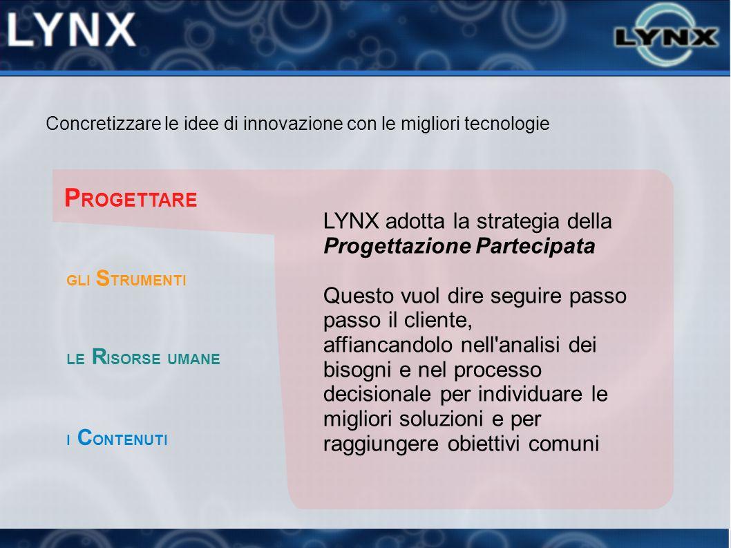 Concretizzare le idee di innovazione con le migliori tecnologie P ROGETTARE LYNX adotta la strategia della Progettazione Partecipata Questo vuol dire