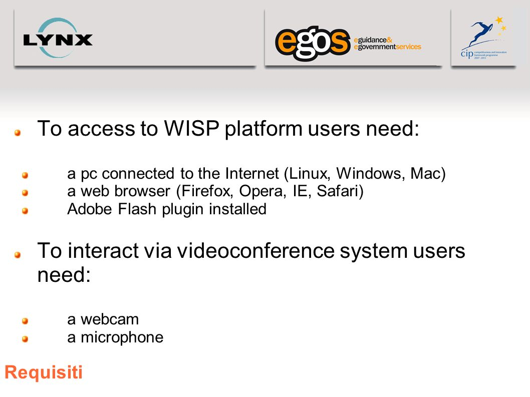Requisiti To access to WISP platform users need: a pc connected to the Internet (Linux, Windows, Mac) a web browser (Firefox, Opera, IE, Safari) Adobe Flash plugin installed To interact via videoconference system users need: a webcam a microphone