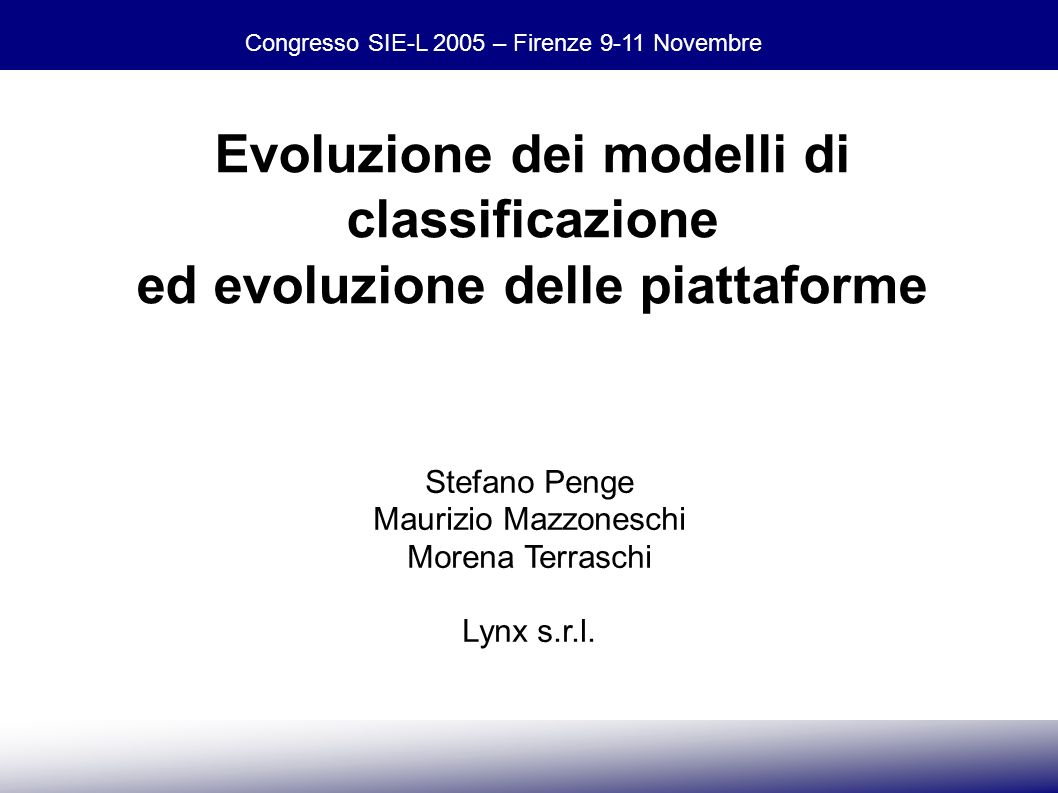 Congresso SIE-L 2005 – Firenze 9-11 Novembre Stefano Penge, Maurizio Mazzoneschi, Morena Terraschi - Lynx Evoluzione dei modelli di classificazione ed evoluzione delle piattaforme Stefano Penge Maurizio Mazzoneschi Morena Terraschi Lynx s.r.l.