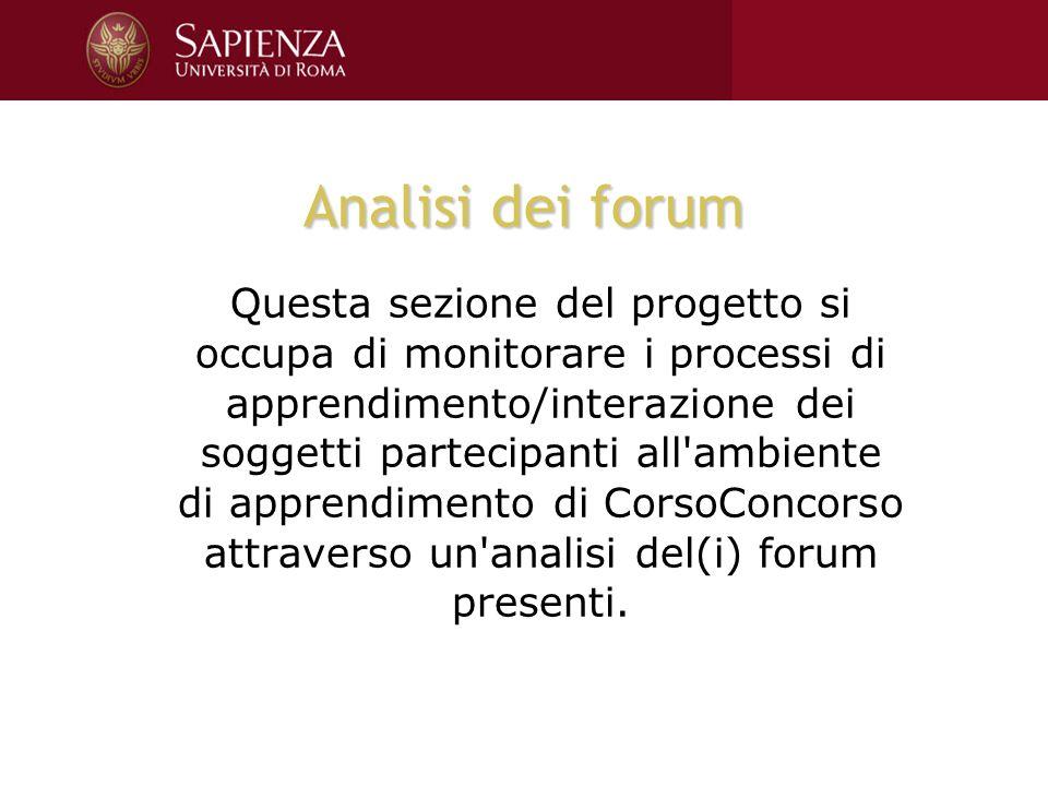 Analisi dei forum Questa sezione del progetto si occupa di monitorare i processi di apprendimento/interazione dei soggetti partecipanti all ambiente di apprendimento di CorsoConcorso attraverso un analisi del(i) forum presenti.