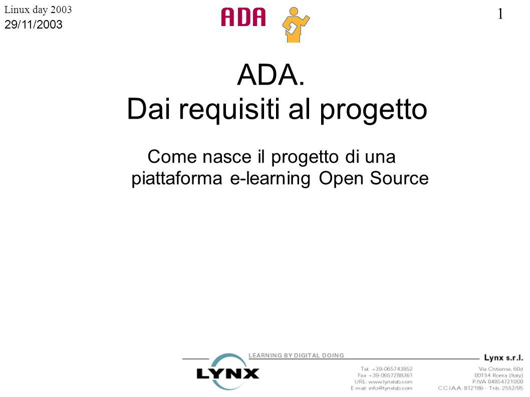 1 Linux day 2003 29/11/2003 Caratteristiche tecniche è scritto esclusivamente in PHP è multipiattaforma funziona con i più diffusi database SQL (MySql, MSSQL, Oracle) è stato provato con i principali server web (Apache, IIS, Ximian) produce HTML validato W3C ADA Lesson Generator produce file XML il codice dell intero sistema è Object Oriented è in italiano