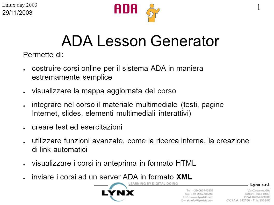 1 Linux day 2003 29/11/2003 ADA Lesson Generator Permette di: costruire corsi online per il sistema ADA in maniera estremamente semplice visualizzare
