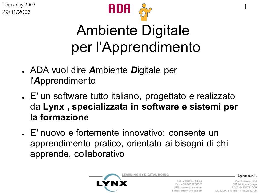 1 Linux day 2003 29/11/2003 Ambiente Digitale per l'Apprendimento ADA vuol dire Ambiente Digitale per l'Apprendimento E' un software tutto italiano, p