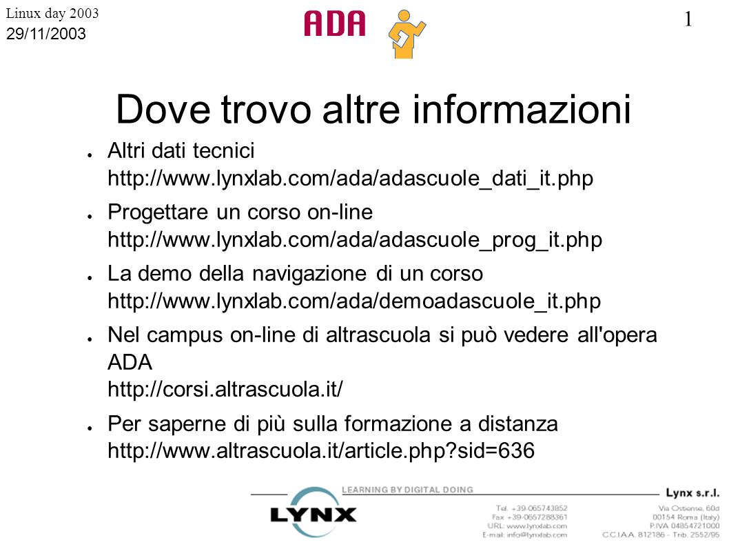 1 Linux day 2003 29/11/2003 Dove trovo altre informazioni Altri dati tecnici http://www.lynxlab.com/ada/adascuole_dati_it.php Progettare un corso on-l