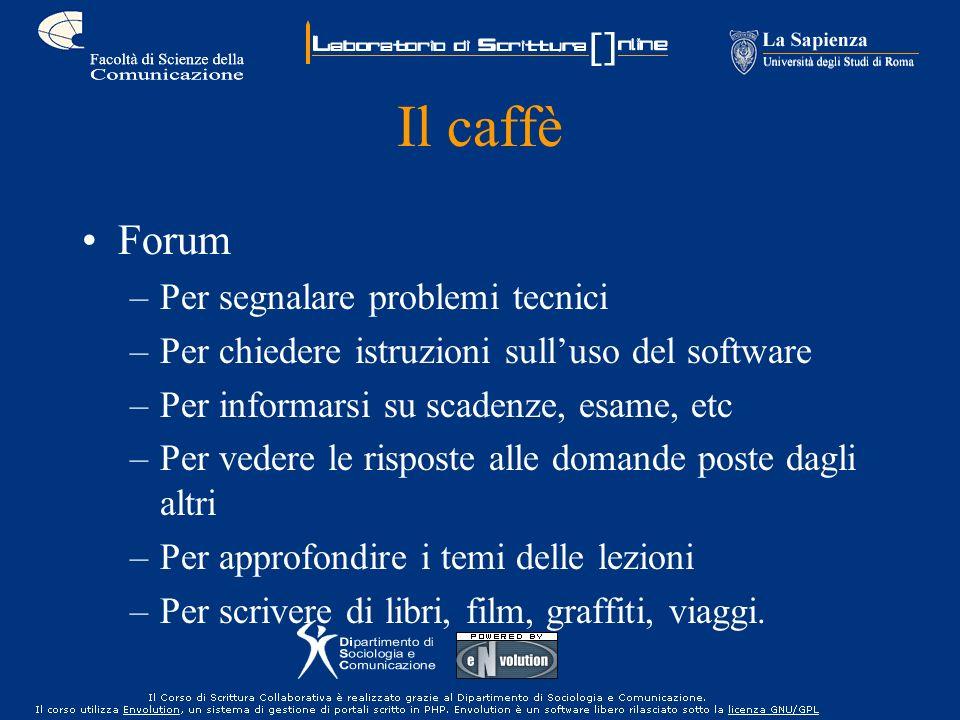 Il caffè Forum –Per segnalare problemi tecnici –Per chiedere istruzioni sulluso del software –Per informarsi su scadenze, esame, etc –Per vedere le ri