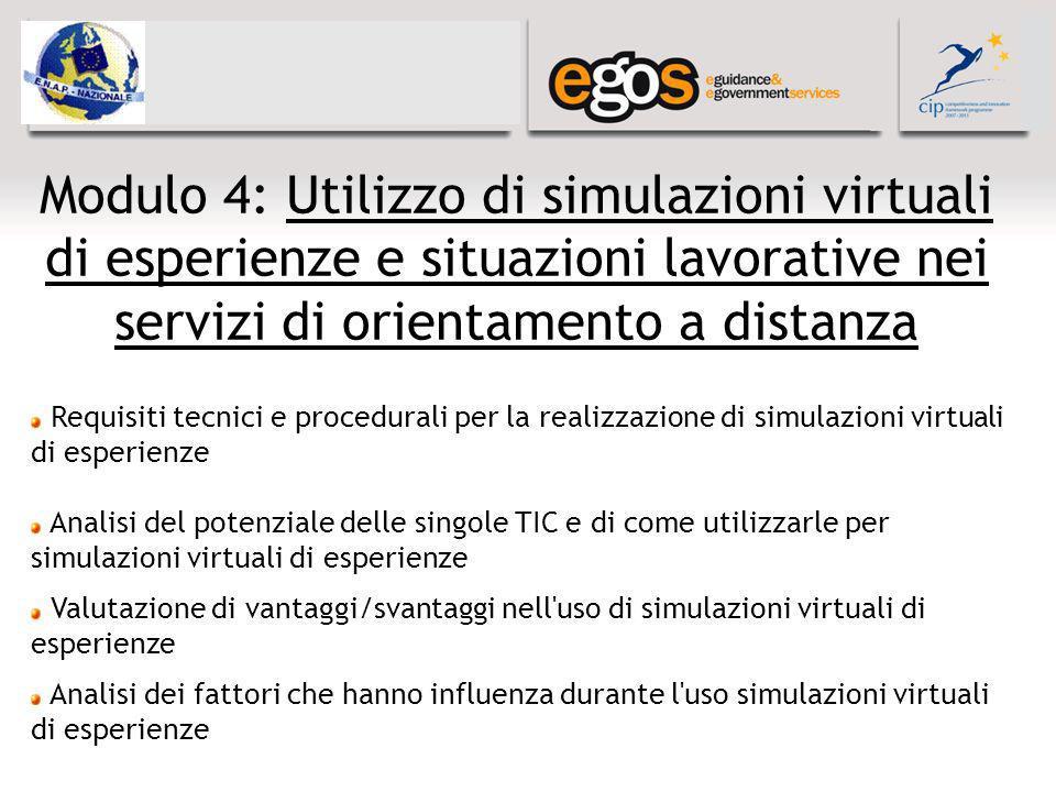Modulo 4: Utilizzo di simulazioni virtuali di esperienze e situazioni lavorative nei servizi di orientamento a distanza Requisiti tecnici e procedurali per la realizzazione di simulazioni virtuali di esperienze Analisi del potenziale delle singole TIC e di come utilizzarle per simulazioni virtuali di esperienze Valutazione di vantaggi/svantaggi nell uso di simulazioni virtuali di esperienze Analisi dei fattori che hanno influenza durante l uso simulazioni virtuali di esperienze
