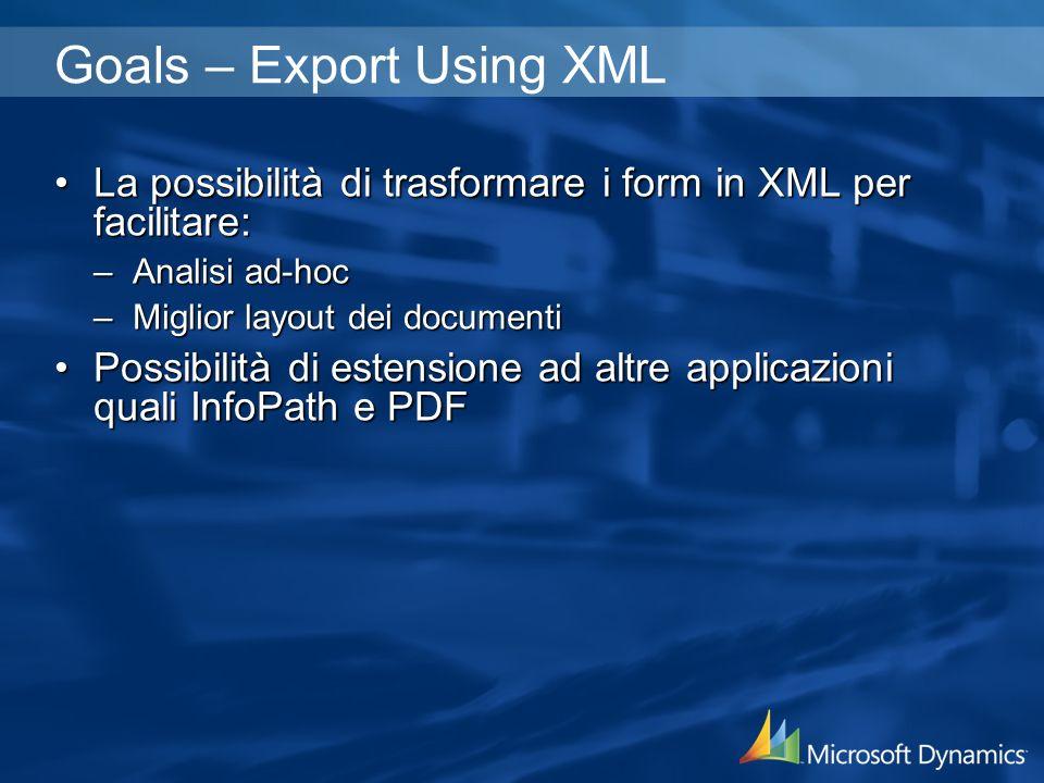 Goals – Export Using XML La possibilità di trasformare i form in XML per facilitare:La possibilità di trasformare i form in XML per facilitare: –Analisi ad-hoc –Miglior layout dei documenti Possibilità di estensione ad altre applicazioni quali InfoPath e PDFPossibilità di estensione ad altre applicazioni quali InfoPath e PDF