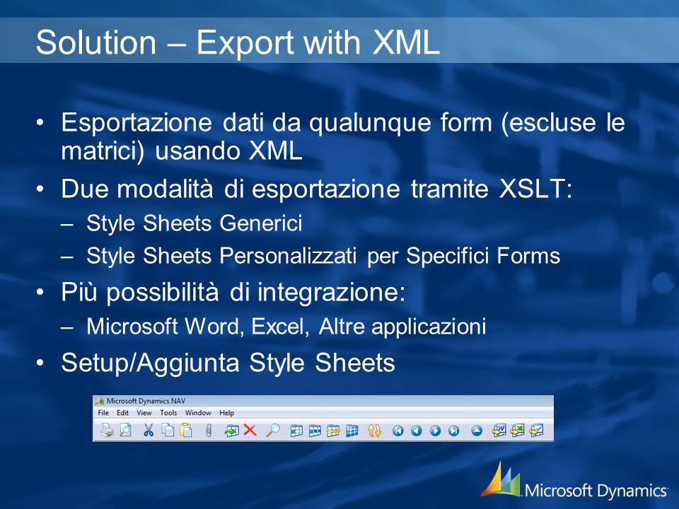 Solution – Export with XML Esportazione dati da qualunque form (escluse le matrici) usando XML Due modalità di esportazione tramite XSLT: –Style Sheets Generici –Style Sheets Personalizzati per Specifici Forms Più possibilità di integrazione: –Microsoft Word, Excel, Altre applicazioni Setup/Aggiunta Style Sheets