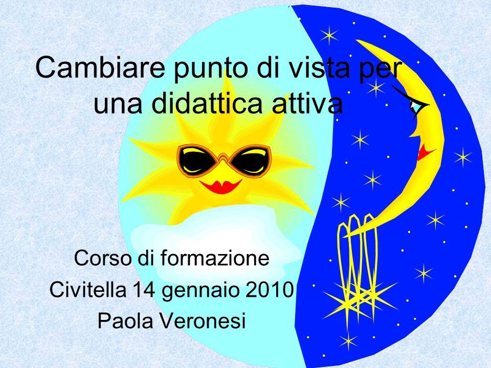 Cambiare punto di vista per una didattica attiva Corso di formazione Civitella 14 gennaio 2010 Paola Veronesi