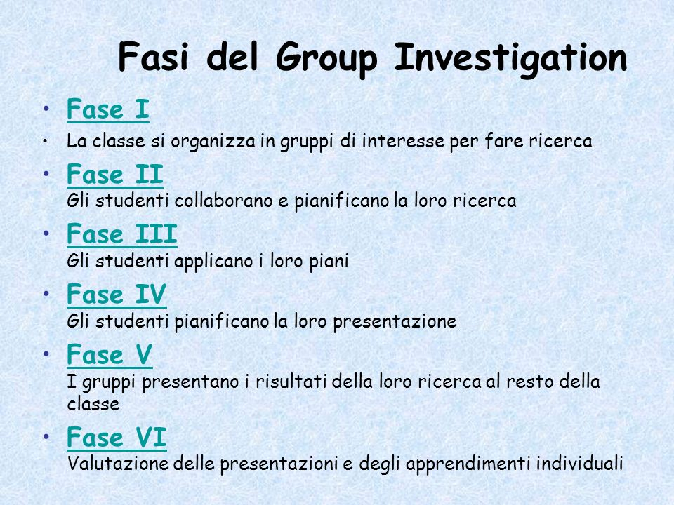 Fasi del Group Investigation Fase I La classe si organizza in gruppi di interesse per fare ricerca Fase II Gli studenti collaborano e pianificano la l