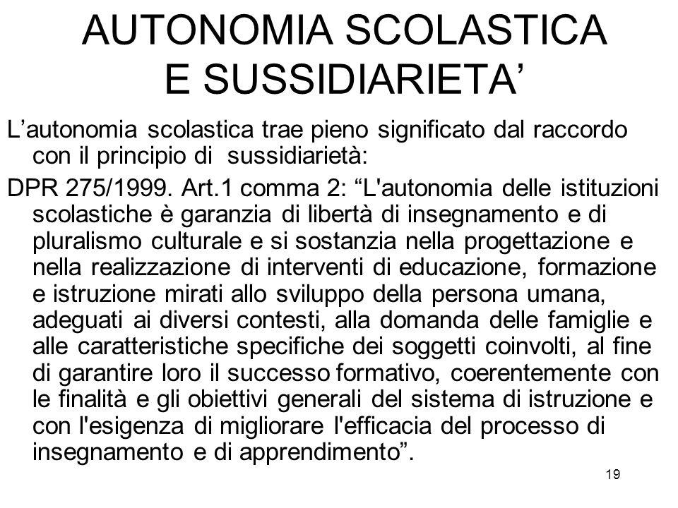 19 AUTONOMIA SCOLASTICA E SUSSIDIARIETA Lautonomia scolastica trae pieno significato dal raccordo con il principio di sussidiarietà: DPR 275/1999. Art