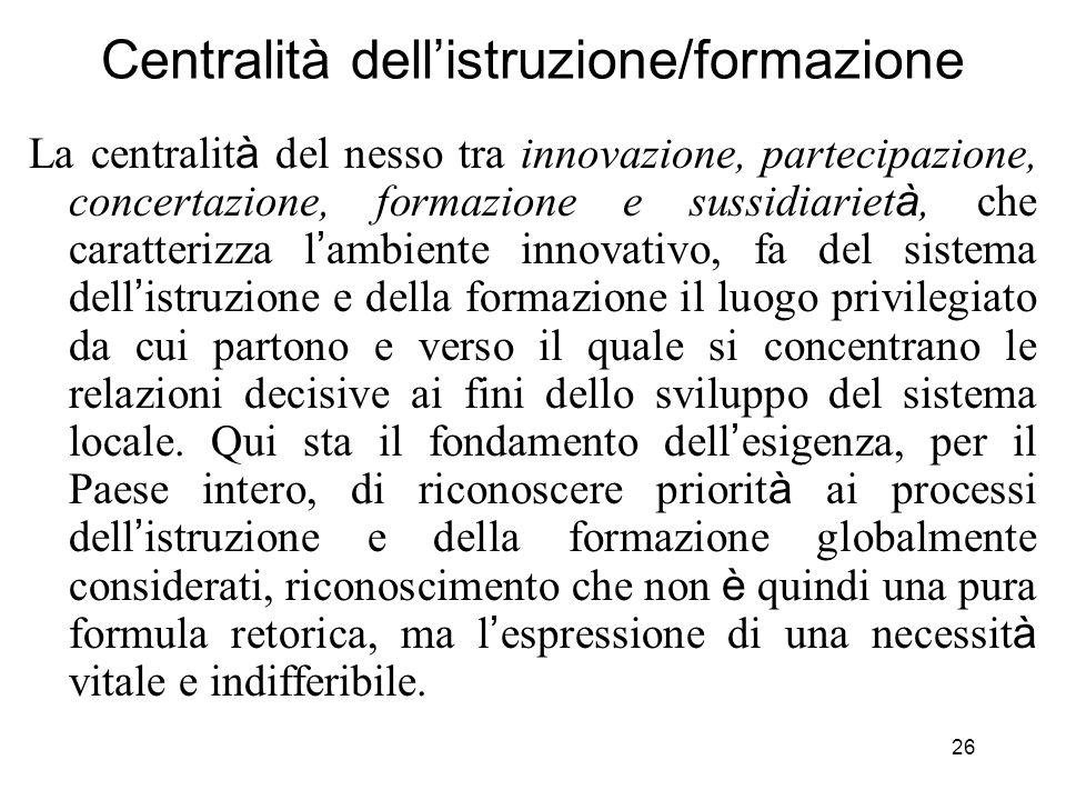 26 Centralità dellistruzione/formazione La centralit à del nesso tra innovazione, partecipazione, concertazione, formazione e sussidiariet à, che cara