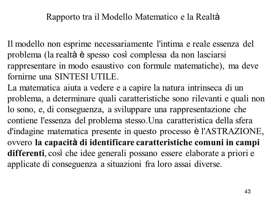 43 Rapporto tra il Modello Matematico e la Realt à Il modello non esprime necessariamente l'intima e reale essenza del problema (la realt à è spesso c