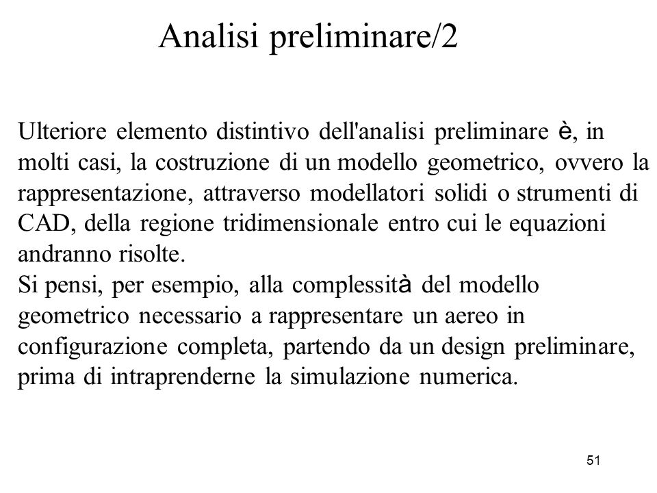 51 Analisi preliminare/2 Ulteriore elemento distintivo dell'analisi preliminare è, in molti casi, la costruzione di un modello geometrico, ovvero la r