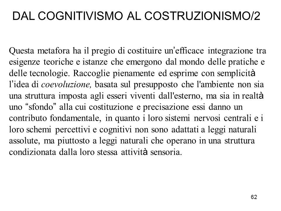 62 DAL COGNITIVISMO AL COSTRUZIONISMO/2 Questa metafora ha il pregio di costituire un efficace integrazione tra esigenze teoriche e istanze che emergo