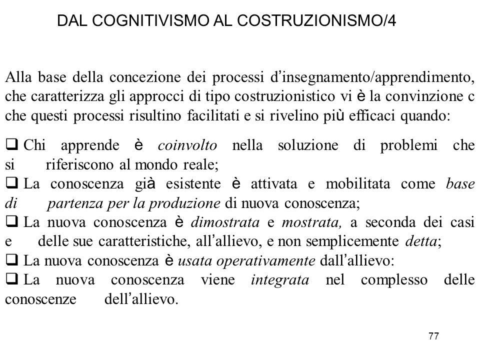 77 DAL COGNITIVISMO AL COSTRUZIONISMO/4 Alla base della concezione dei processi d insegnamento/apprendimento, che caratterizza gli approcci di tipo co