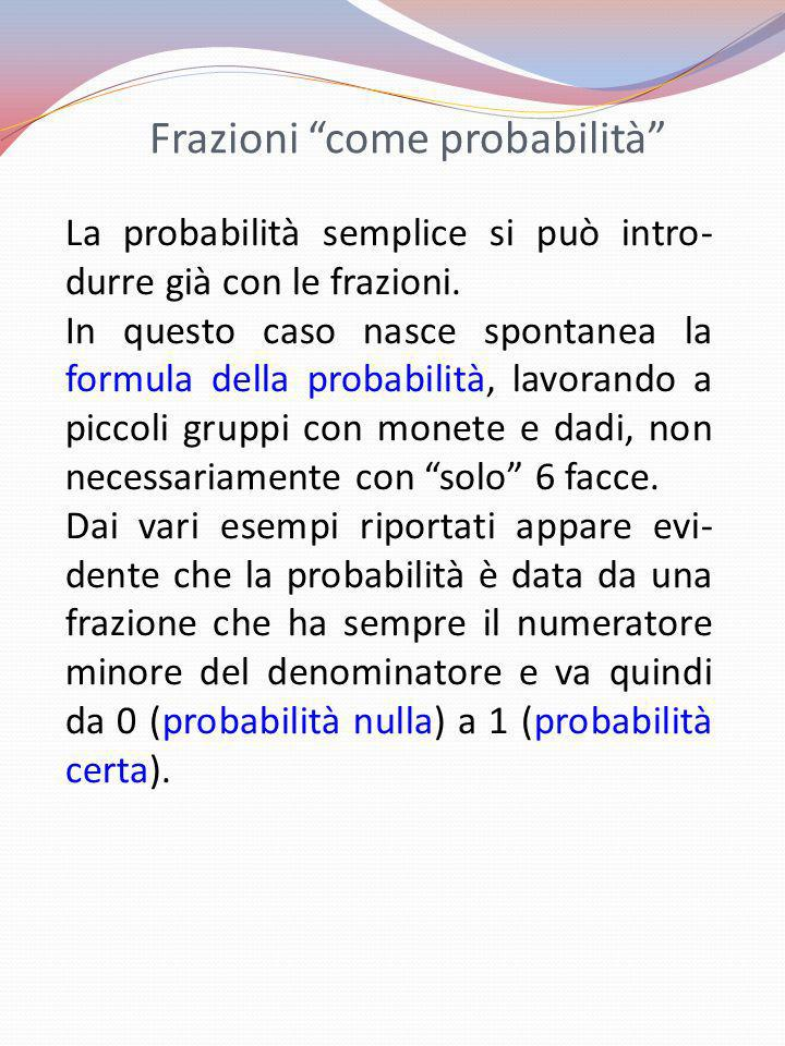 Frazioni come probabilità La probabilità semplice si può intro- durre già con le frazioni. In questo caso nasce spontanea la formula della probabilità