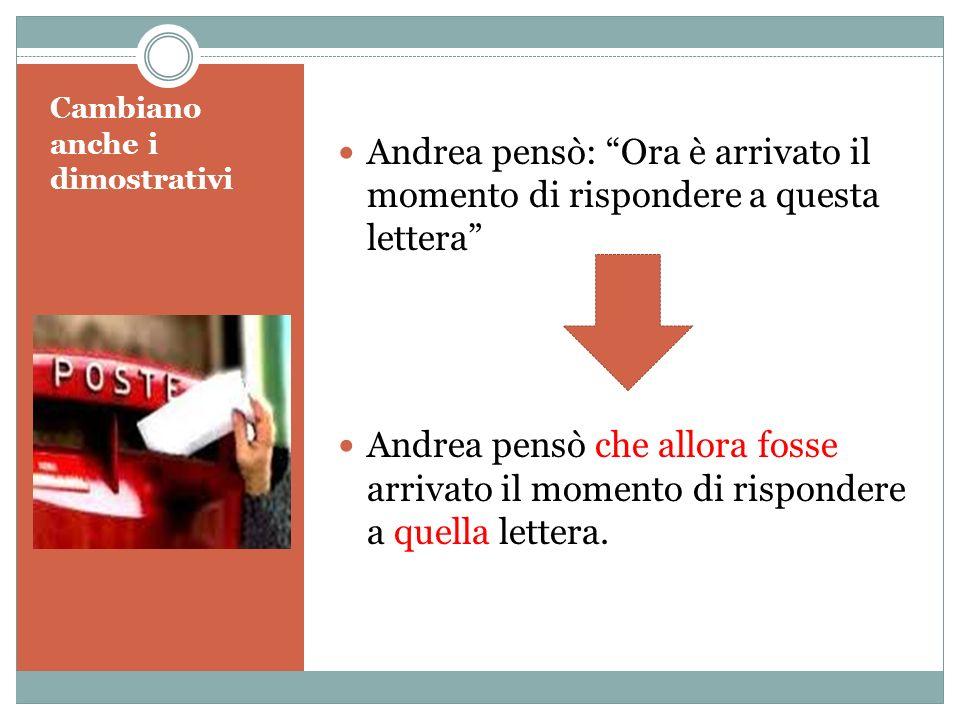 Cambiano anche i dimostrativi Andrea pensò: Ora è arrivato il momento di rispondere a questa lettera Andrea pensò che allora fosse arrivato il momento