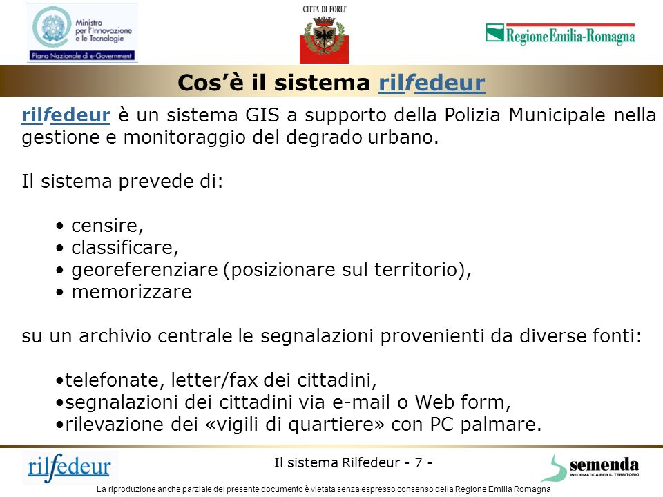 La riproduzione anche parziale del presente documento è vietata senza espresso consenso della Regione Emilia Romagna Il sistema Rilfedeur - 8 - Le segnalazioni di degrado possono giungere alla Polizia Municipale attraverso diversi canali.
