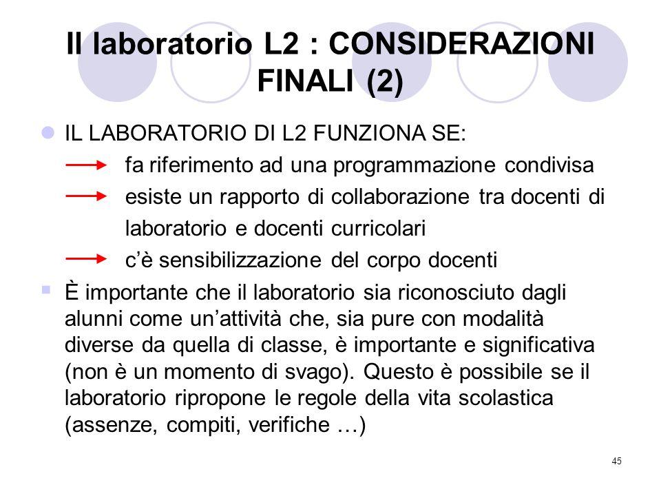 45 Il laboratorio L2 : CONSIDERAZIONI FINALI (2) IL LABORATORIO DI L2 FUNZIONA SE: fa riferimento ad una programmazione condivisa esiste un rapporto d