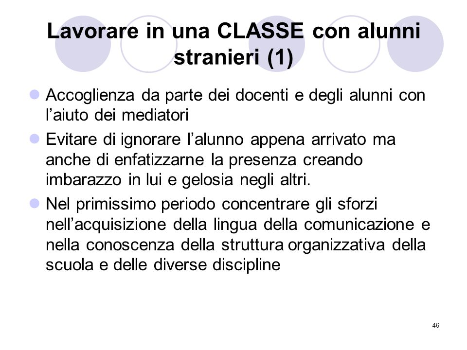 46 Lavorare in una CLASSE con alunni stranieri (1) Accoglienza da parte dei docenti e degli alunni con laiuto dei mediatori Evitare di ignorare lalunn