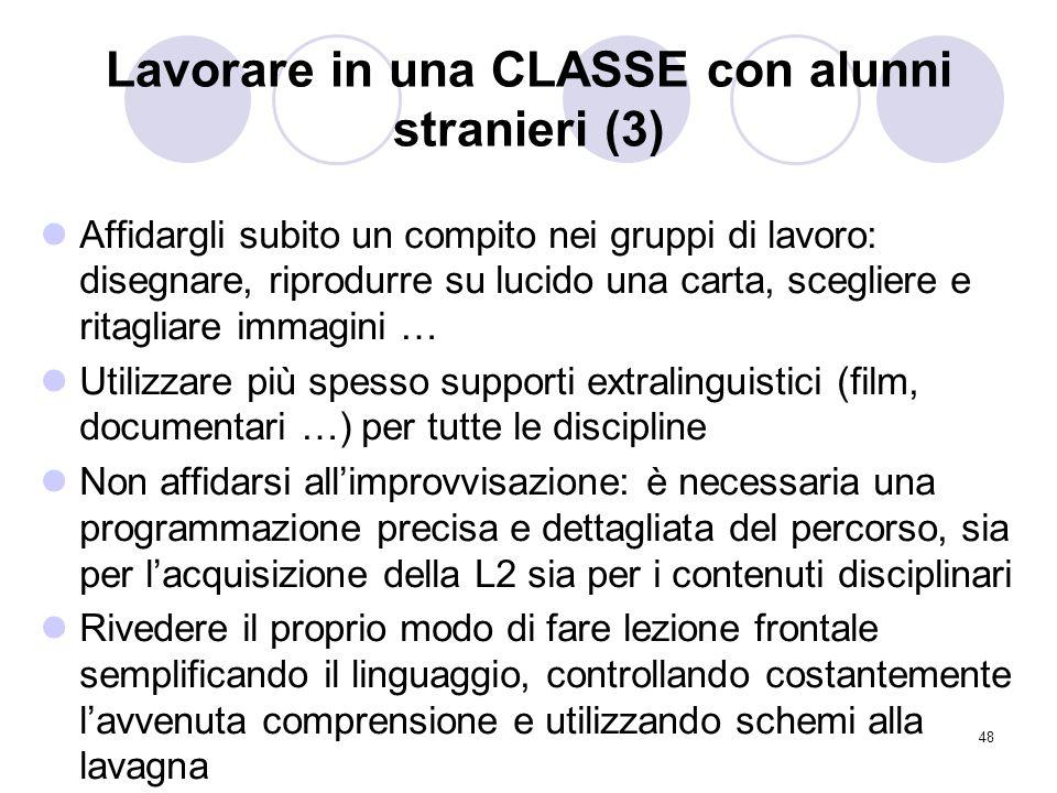 48 Lavorare in una CLASSE con alunni stranieri (3) Affidargli subito un compito nei gruppi di lavoro: disegnare, riprodurre su lucido una carta, scegl