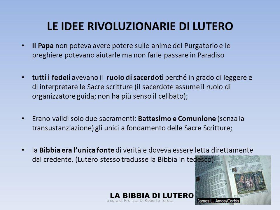 LE IDEE RIVOLUZIONARIE DI LUTERO Il Papa non poteva avere potere sulle anime del Purgatorio e le preghiere potevano aiutarle ma non farle passare in P