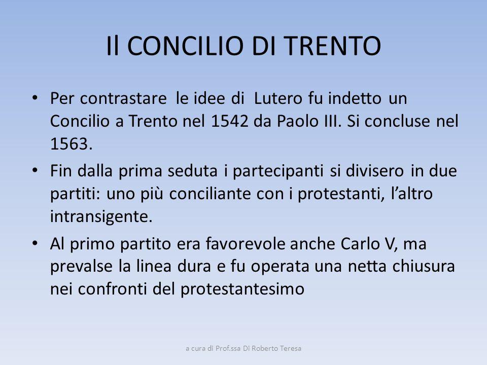 Il CONCILIO DI TRENTO Per contrastare le idee di Lutero fu indetto un Concilio a Trento nel 1542 da Paolo III. Si concluse nel 1563. Fin dalla prima s