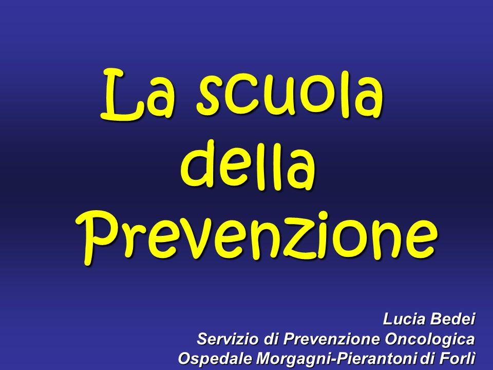 Lucia Bedei Servizio di Prevenzione Oncologica Ospedale Morgagni-Pierantoni di Forlì La scuola della Prevenzione Prevenzione