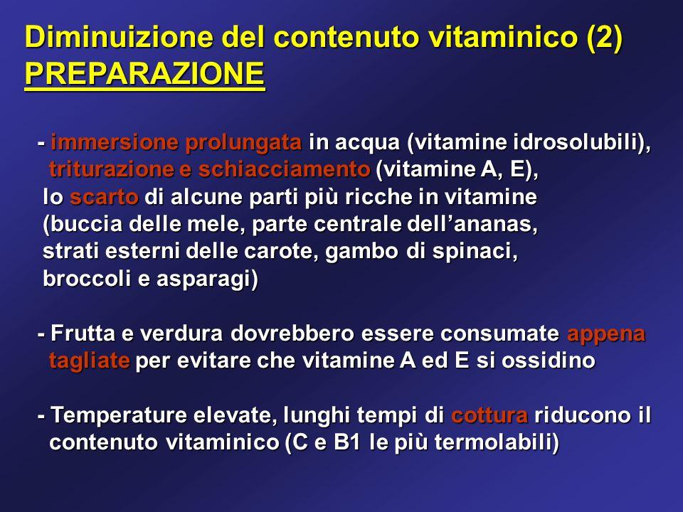 Diminuizione del contenuto vitaminico (2) PREPARAZIONE - immersione prolungata in acqua (vitamine idrosolubili), - immersione prolungata in acqua (vitamine idrosolubili), triturazione e schiacciamento (vitamine A, E), triturazione e schiacciamento (vitamine A, E), lo scarto di alcune parti più ricche in vitamine lo scarto di alcune parti più ricche in vitamine (buccia delle mele, parte centrale dellananas, (buccia delle mele, parte centrale dellananas, strati esterni delle carote, gambo di spinaci, strati esterni delle carote, gambo di spinaci, broccoli e asparagi) broccoli e asparagi) - Frutta e verdura dovrebbero essere consumate appena - Frutta e verdura dovrebbero essere consumate appena tagliate per evitare che vitamine A ed E si ossidino tagliate per evitare che vitamine A ed E si ossidino - Temperature elevate, lunghi tempi di cottura riducono il - Temperature elevate, lunghi tempi di cottura riducono il contenuto vitaminico (C e B1 le più termolabili) contenuto vitaminico (C e B1 le più termolabili)
