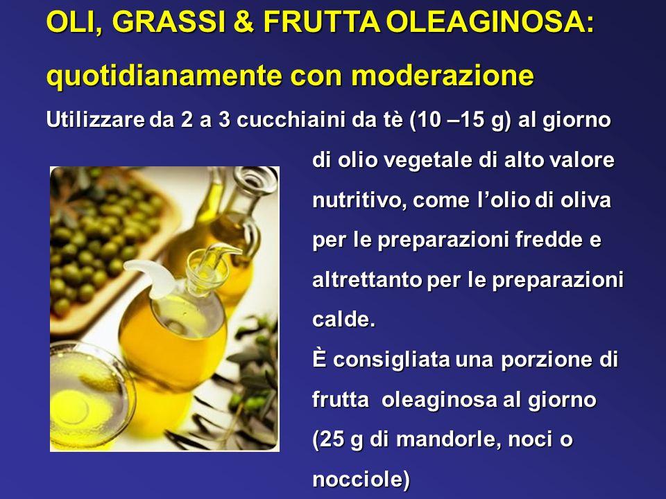 OLI, GRASSI & FRUTTA OLEAGINOSA: quotidianamente con moderazione Utilizzare da 2 a 3 cucchiaini da tè (10 –15 g) al giorno di olio vegetale di alto valore nutritivo, come lolio di oliva per le preparazioni fredde e altrettanto per le preparazioni calde.