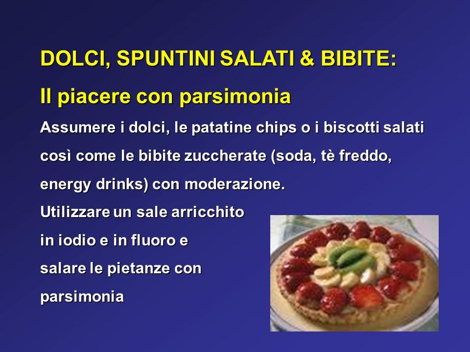 DOLCI, SPUNTINI SALATI & BIBITE: Il piacere con parsimonia Assumere i dolci, le patatine chips o i biscotti salati così come le bibite zuccherate (soda, tè freddo, energy drinks) con moderazione.