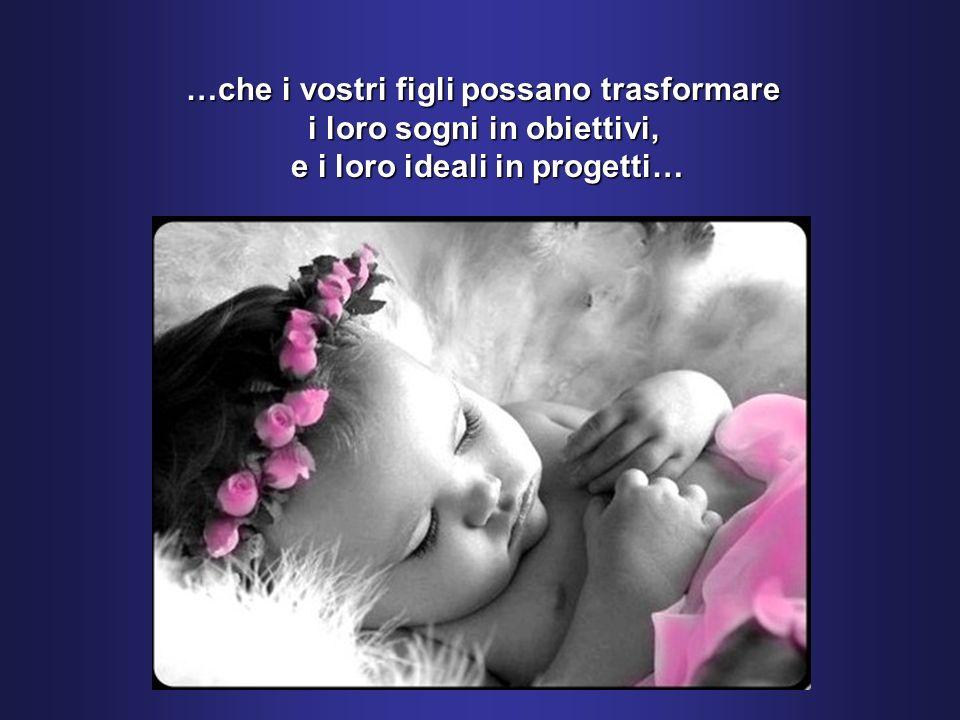 …che i vostri figli possano trasformare i loro sogni in obiettivi, e i loro ideali in progetti…