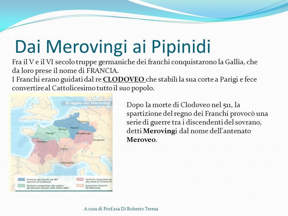 Dai Merovingi ai Pipinidi A cura di Prof.ssa Di Roberto Teresa Fra il V e il VI secolo truppe germaniche dei franchi conquistarono la Gallia, che da l