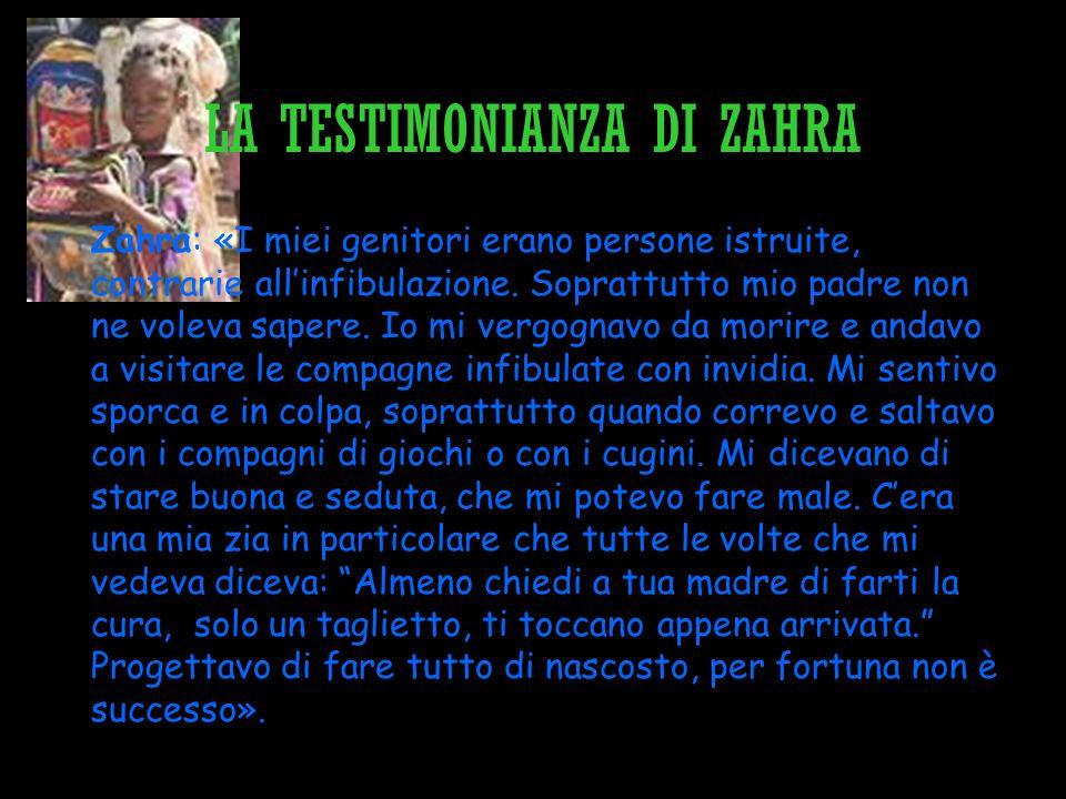 LA TESTIMONIANZA DI ZAHRA Zahra: «I miei genitori erano persone istruite, contrarie allinfibulazione. Soprattutto mio padre non ne voleva sapere. Io m