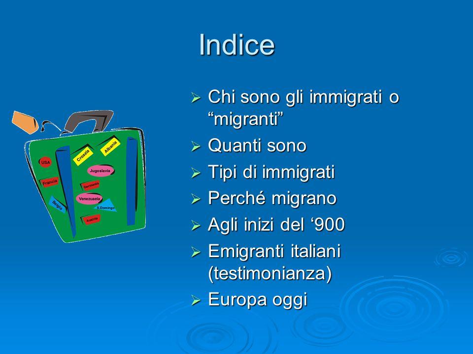 Indice Chi sono gli immigrati o migranti Chi sono gli immigrati o migranti Quanti sono Quanti sono Tipi di immigrati Tipi di immigrati Perché migrano