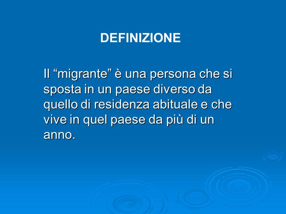 Il migrante è una persona che si sposta in un paese diverso da quello di residenza abituale e che vive in quel paese da più di un anno. DEFINIZIONE